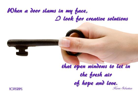 When a door slams in my face, I look for creative solutions to open windows to let in the fresh air of hope and love.